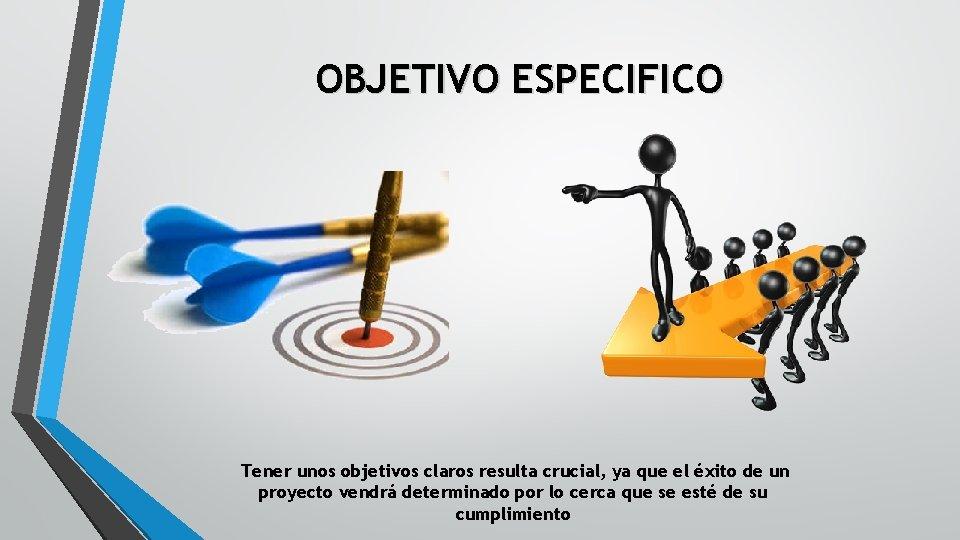 OBJETIVO ESPECIFICO Tener unos objetivos claros resulta crucial, ya que el éxito de un