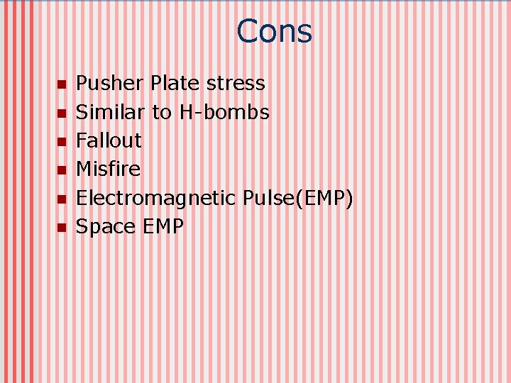 Cons n n n Pusher Plate stress Similar to H-bombs Fallout Misfire Electromagnetic Pulse(EMP)