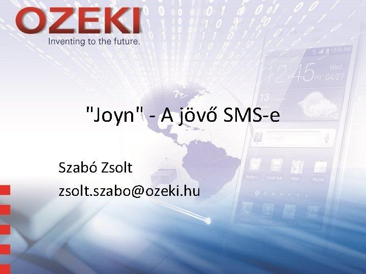 """Joyn"" - A jövő SMS-e Szabó Zsolt zsolt. szabo@ozeki. hu"