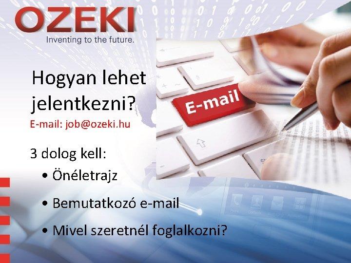 Hogyan lehet jelentkezni? E-mail: job@ozeki. hu 3 dolog kell: • Önéletrajz • Bemutatkozó e-mail