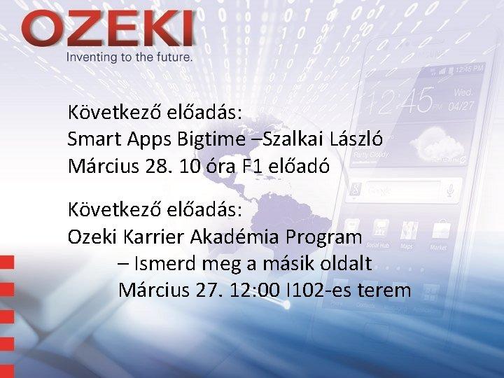 Következő előadás: Smart Apps Bigtime –Szalkai László Március 28. 10 óra F 1 előadó