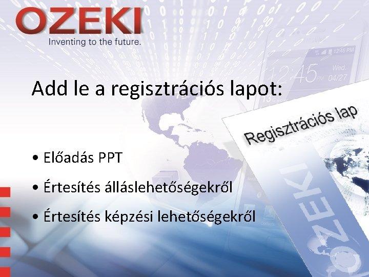 Add le a regisztrációs lapot: • Előadás PPT • Értesítés álláslehetőségekről • Értesítés képzési