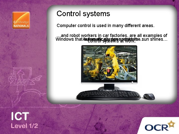 Control systems Computer control is used in many different areas. …and robot workers in