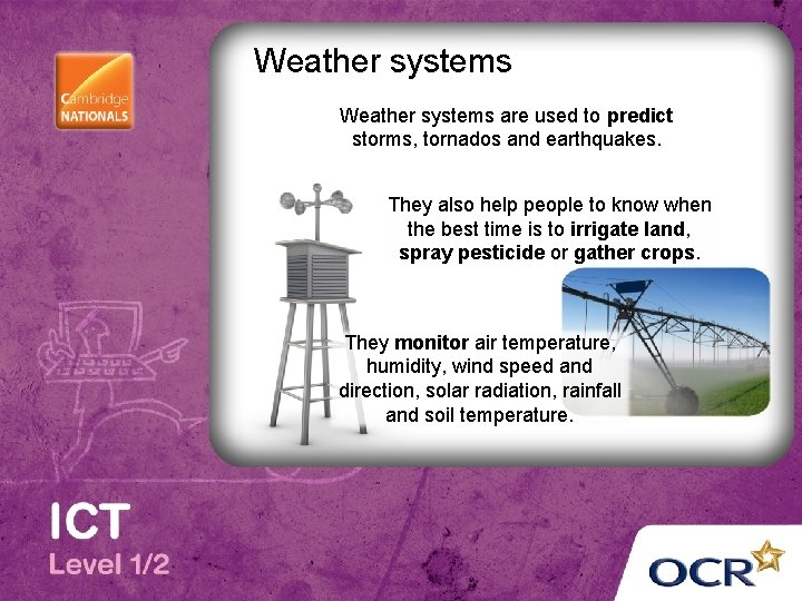 Weather systems are used to predict storms, tornados and earthquakes. They also help people