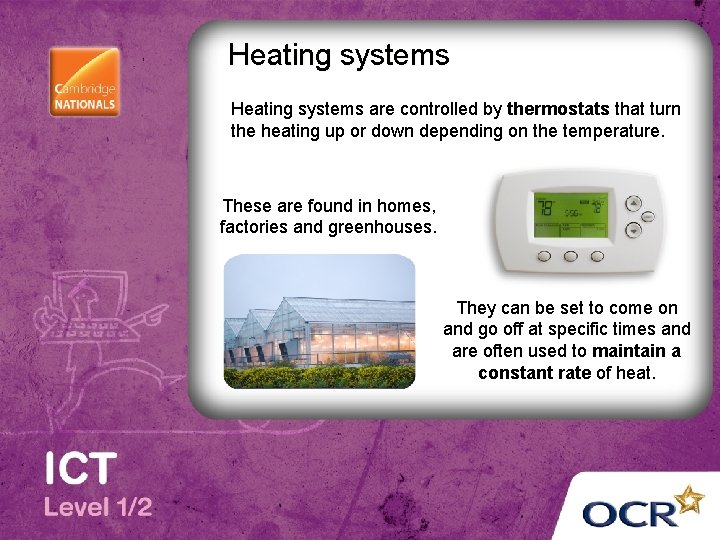 Heating systems are controlled by thermostats that turn the heating up or down depending
