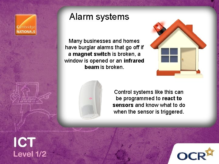 Alarm systems Many businesses and homes have burglar alarms that go off if a
