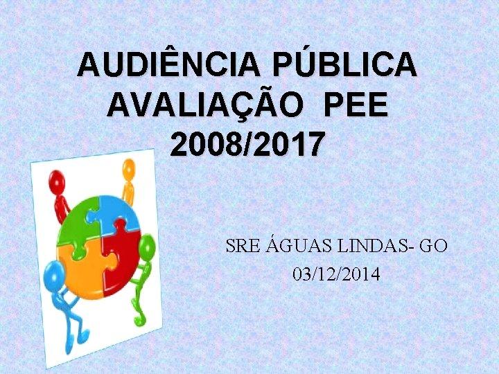 AUDIÊNCIA PÚBLICA AVALIAÇÃO PEE 2008/2017 SRE ÁGUAS LINDAS- GO 03/12/2014
