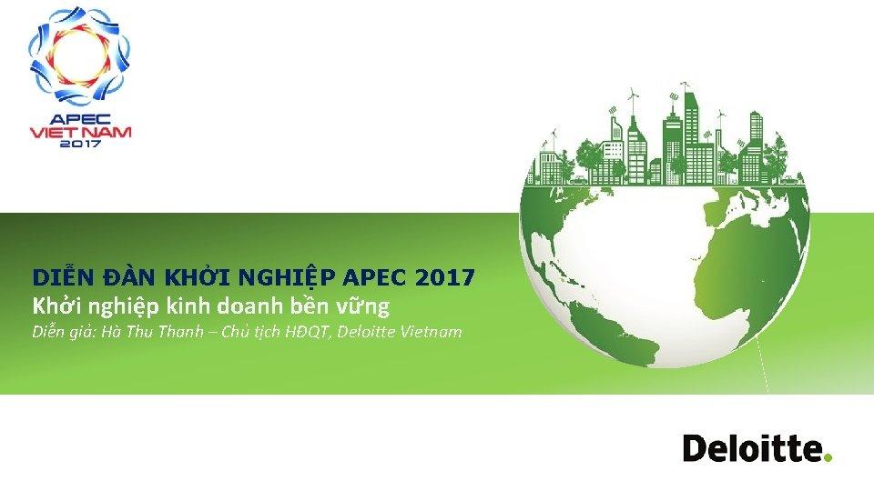 DIỄN ĐÀN KHỞI NGHIỆP APEC 2017 Khởi nghiệp kinh doanh bền vững Diễn giả: