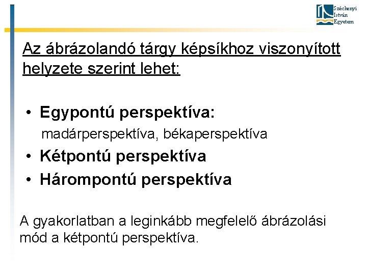Széchenyi István Egyetem Az ábrázolandó tárgy képsíkhoz viszonyított helyzete szerint lehet: • Egypontú perspektíva: