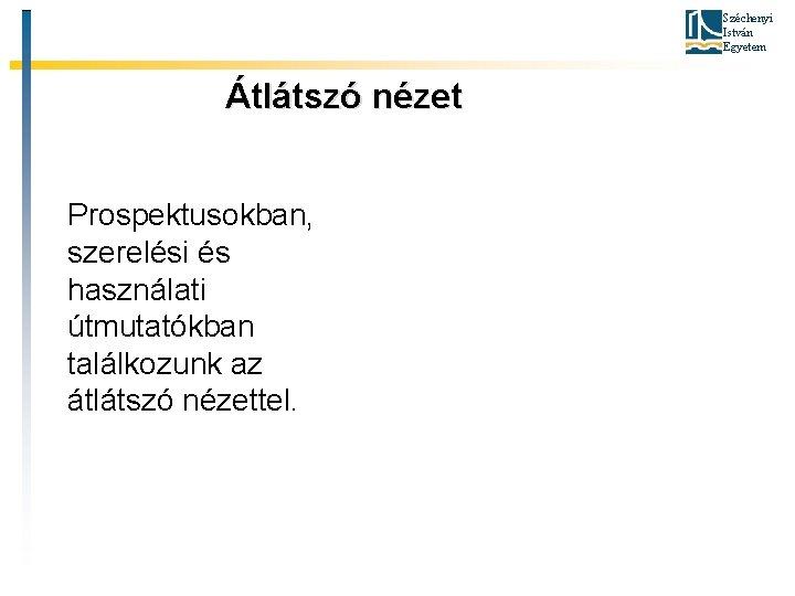 Széchenyi István Egyetem Átlátszó nézet Prospektusokban, szerelési és használati útmutatókban találkozunk az átlátszó nézettel.