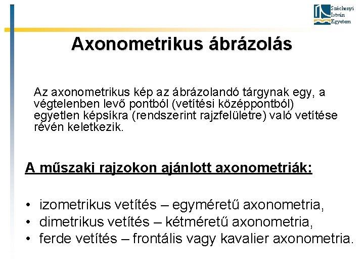 Széchenyi István Egyetem Axonometrikus ábrázolás Az axonometrikus kép az ábrázolandó tárgynak egy, a végtelenben