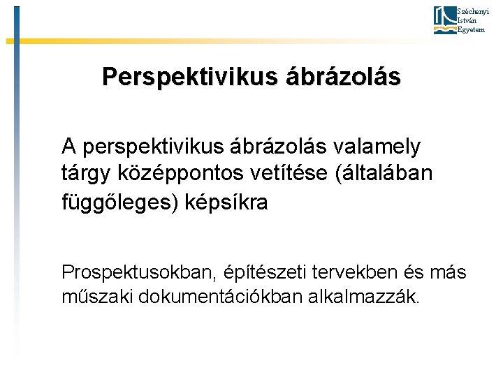 Széchenyi István Egyetem Perspektivikus ábrázolás A perspektivikus ábrázolás valamely tárgy középpontos vetítése (általában függőleges)