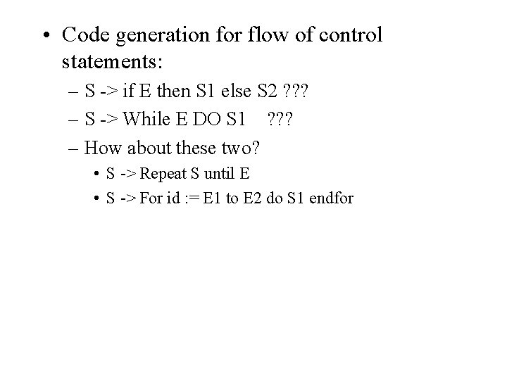 • Code generation for flow of control statements: – S -> if E