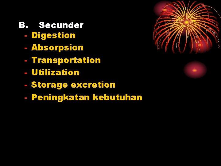 B. - Secunder Digestion Absorpsion Transportation Utilization Storage excretion Peningkatan kebutuhan