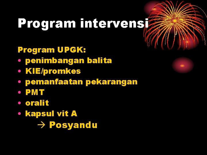 Program intervensi Program UPGK: • penimbangan balita • KIE/promkes • pemanfaatan pekarangan • PMT