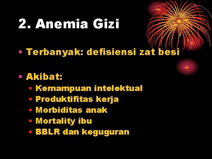 2. Anemia Gizi • Terbanyak: defisiensi zat besi • Akibat: • Kemampuan intelektual •