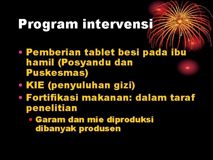 Program intervensi • Pemberian tablet besi pada ibu hamil (Posyandu dan Puskesmas) • KIE