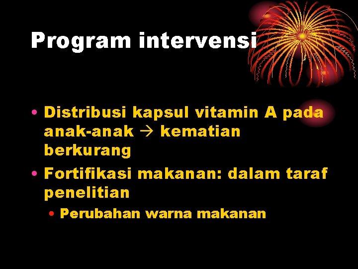 Program intervensi • Distribusi kapsul vitamin A pada anak-anak kematian berkurang • Fortifikasi makanan: