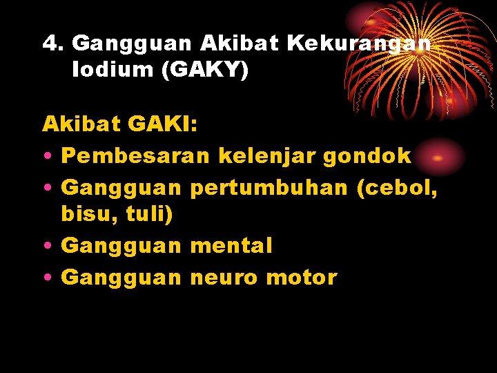 4. Gangguan Akibat Kekurangan Iodium (GAKY) Akibat GAKI: • Pembesaran kelenjar gondok • Gangguan