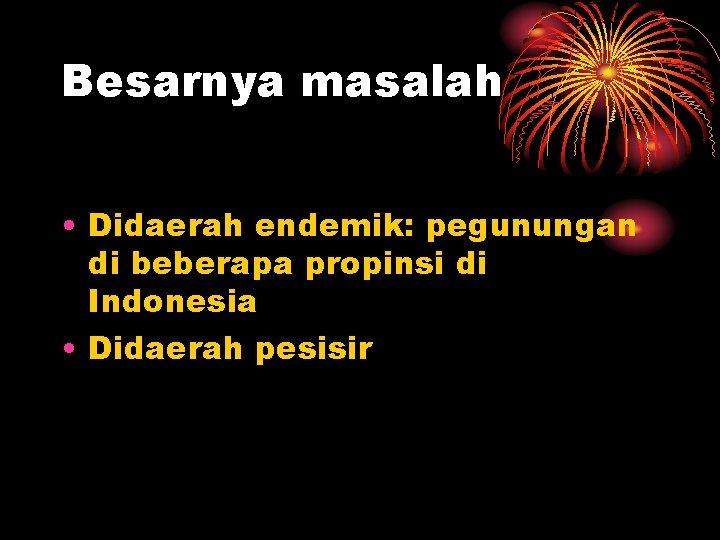 Besarnya masalah • Didaerah endemik: pegunungan di beberapa propinsi di Indonesia • Didaerah pesisir