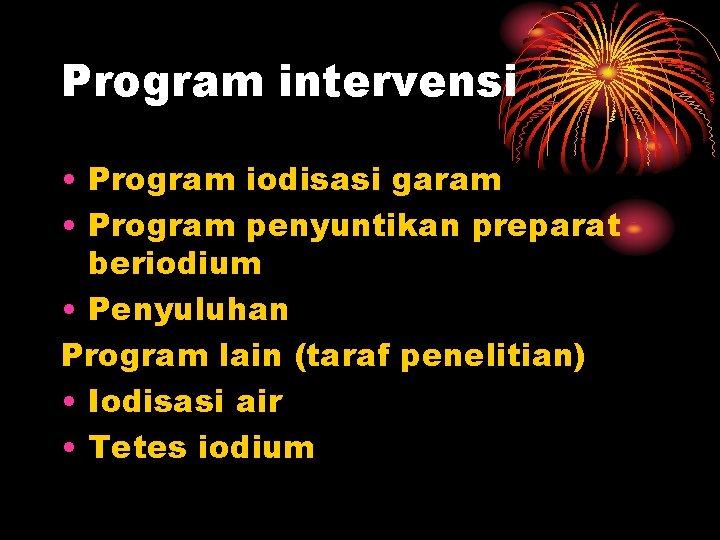 Program intervensi • Program iodisasi garam • Program penyuntikan preparat beriodium • Penyuluhan Program