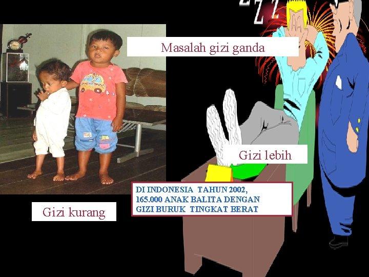 Masalah gizi ganda Gizi lebih Gizi kurang DI INDONESIA TAHUN 2002, 165. 000 ANAK