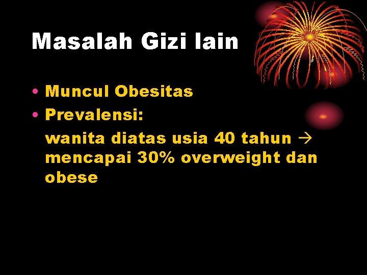 Masalah Gizi lain • Muncul Obesitas • Prevalensi: wanita diatas usia 40 tahun mencapai