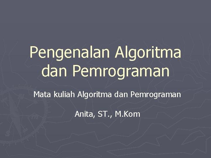 Pengenalan Algoritma dan Pemrograman Mata kuliah Algoritma dan Pemrograman Anita, ST. , M. Kom
