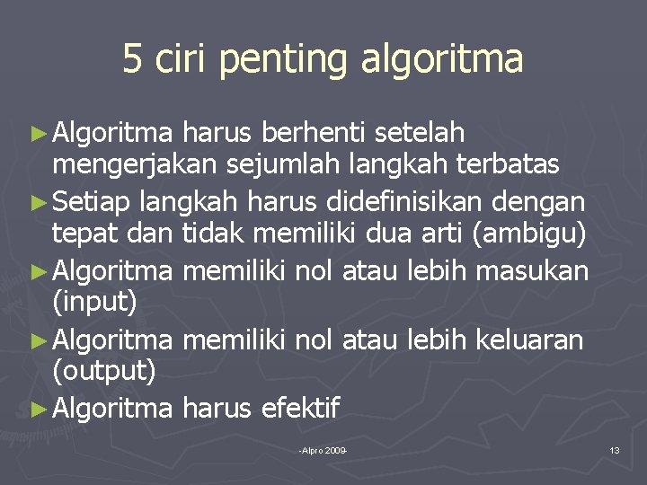 5 ciri penting algoritma ► Algoritma harus berhenti setelah mengerjakan sejumlah langkah terbatas ►