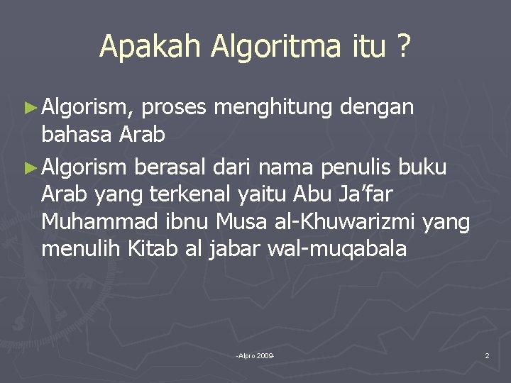 Apakah Algoritma itu ? ► Algorism, proses menghitung dengan bahasa Arab ► Algorism berasal