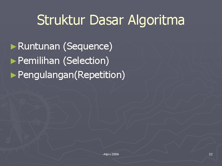Struktur Dasar Algoritma ► Runtunan (Sequence) ► Pemilihan (Selection) ► Pengulangan(Repetition) -Alpro 2009 -