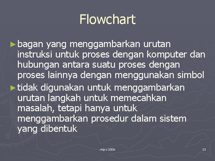 Flowchart ► bagan yang menggambarkan urutan instruksi untuk proses dengan komputer dan hubungan antara