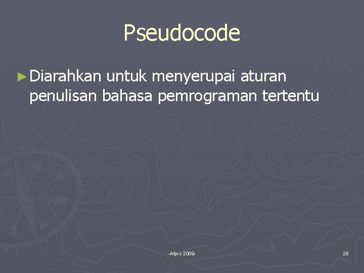 Pseudocode ► Diarahkan untuk menyerupai aturan penulisan bahasa pemrograman tertentu -Alpro 2009 - 28