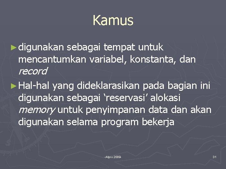 Kamus ► digunakan sebagai tempat untuk mencantumkan variabel, konstanta, dan record ► Hal-hal yang