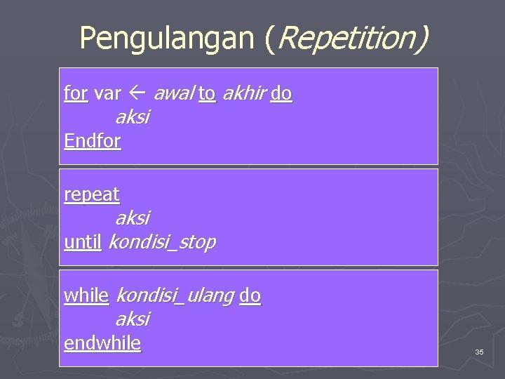 Pengulangan (Repetition) for var awal to akhir do aksi Endfor repeat aksi until kondisi_stop
