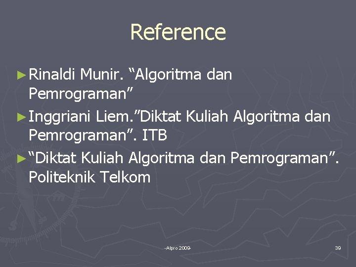 """Reference ► Rinaldi Munir. """"Algoritma dan Pemrograman"""" ► Inggriani Liem. """"Diktat Kuliah Algoritma dan"""