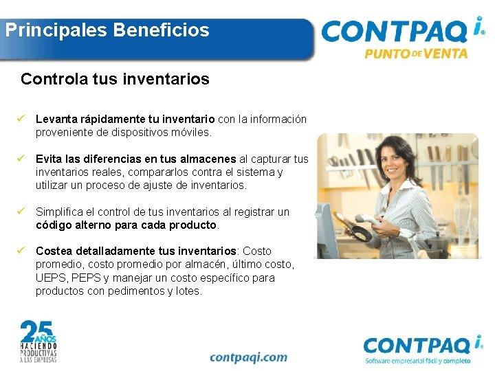 Principales Beneficios Controla tus inventarios ü Levanta rápidamente tu inventario con la información proveniente