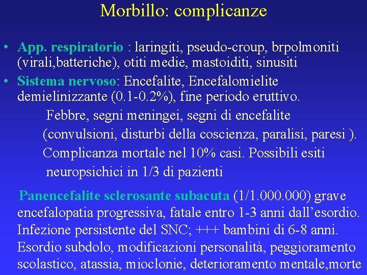 Morbillo: complicanze • App. respiratorio : laringiti, pseudo-croup, brpolmoniti (virali, batteriche), otiti medie, mastoiditi,
