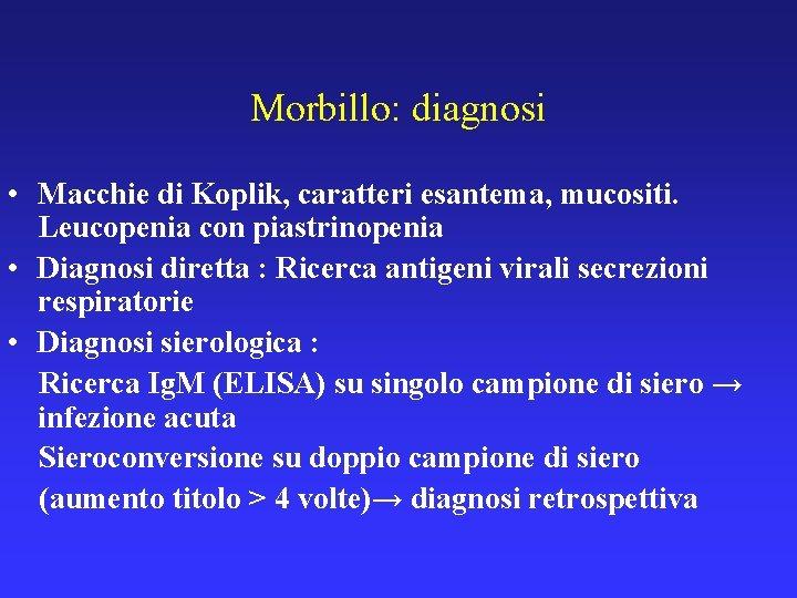 Morbillo: diagnosi • Macchie di Koplik, caratteri esantema, mucositi. Leucopenia con piastrinopenia • Diagnosi