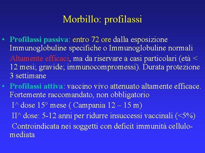 Morbillo: profilassi • Profilassi passiva: entro 72 ore dalla esposizione Immunoglobuline specifiche o Immunoglobuline