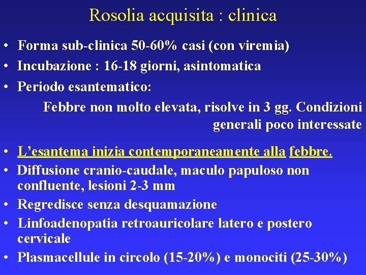 Rosolia acquisita : clinica • Forma sub-clinica 50 -60% casi (con viremia) • Incubazione