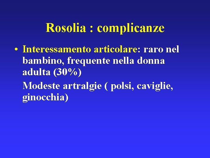 Rosolia : complicanze • Interessamento articolare: raro nel bambino, frequente nella donna adulta (30%)