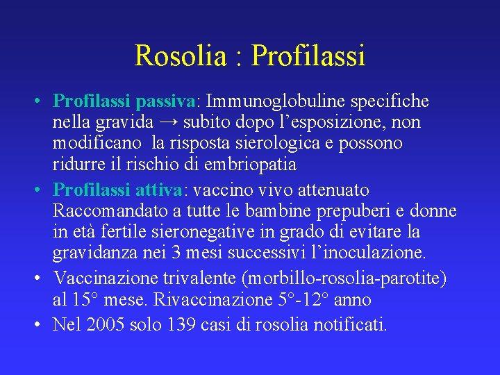 Rosolia : Profilassi • Profilassi passiva: Immunoglobuline specifiche nella gravida → subito dopo l'esposizione,