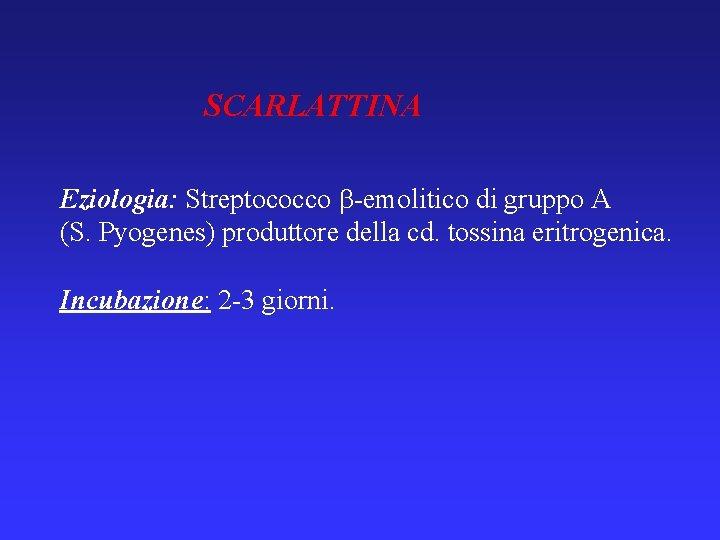 SCARLATTINA Eziologia: Streptococco -emolitico di gruppo A (S. Pyogenes) produttore della cd. tossina eritrogenica.
