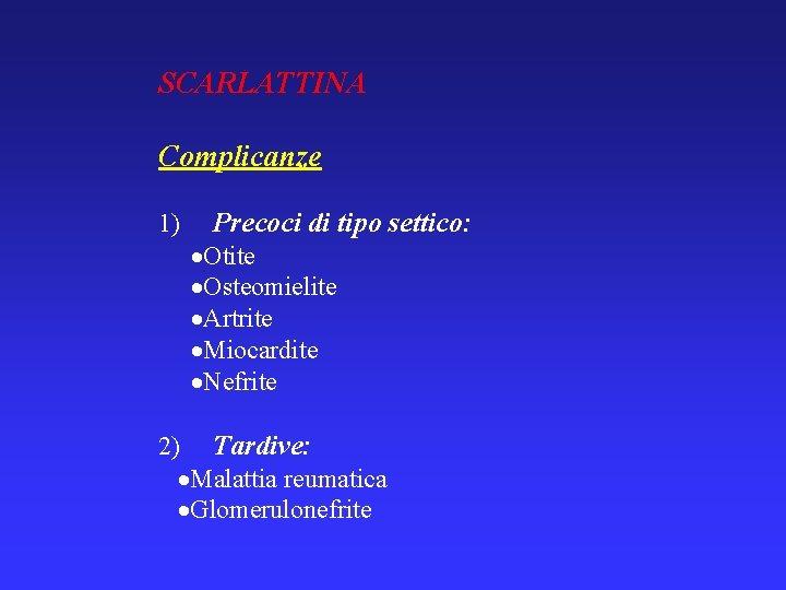 SCARLATTINA Complicanze 1) Precoci di tipo settico: Otite Osteomielite Artrite Miocardite Nefrite 2) Tardive: