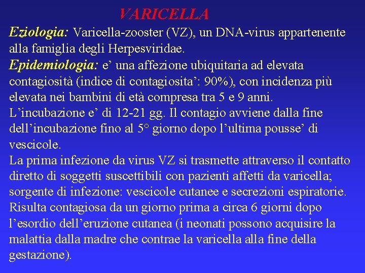 VARICELLA Eziologia: Varicella-zooster (VZ), un DNA-virus appartenente alla famiglia degli Herpesviridae. Epidemiologia: e' una