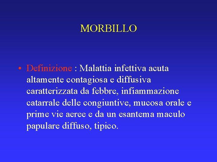 MORBILLO • Definizione : Malattia infettiva acuta altamente contagiosa e diffusiva caratterizzata da febbre,