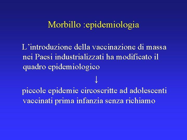 Morbillo : epidemiologia L'introduzione della vaccinazione di massa nei Paesi industrializzati ha modificato il