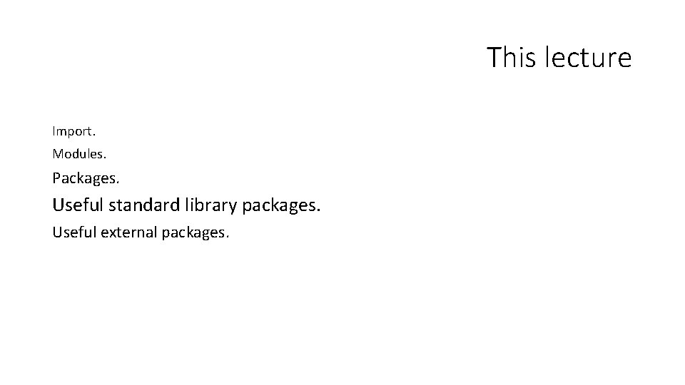 This lecture Import. Modules. Packages. Useful standard library packages. Useful external packages.