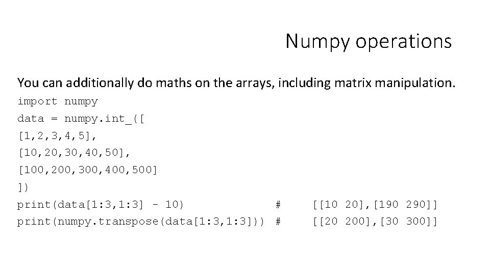 Numpy operations You can additionally do maths on the arrays, including matrix manipulation. import